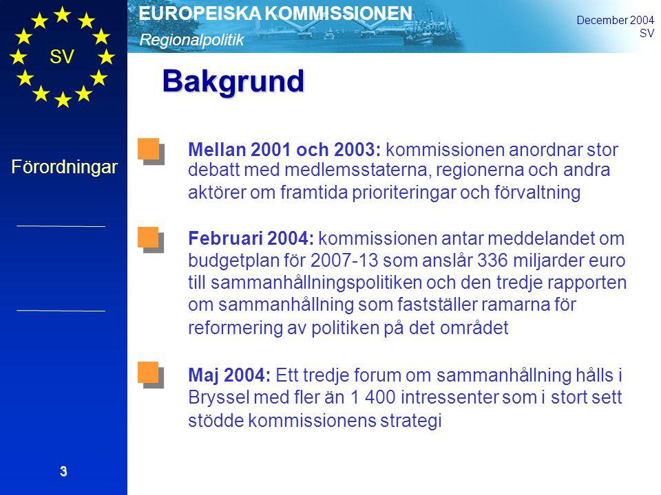 Regionalpolitik EUROPEISKA KOMMISSIONEN December 2004 SV Förordningar 3 Bakgrund Mellan 2001 och 2003: kommissionen anordnar stor debatt med medlemsstaterna, regionerna och andra aktörer om framtida prioriteringar och förvaltning Februari 2004: kommissionen antar meddelandet om budgetplan för 2007-13 som anslår 336 miljarder euro till sammanhållningspolitiken och den tredje rapporten om sammanhållning som fastställer ramarna för reformering av politiken på det området Maj 2004: Ett tredje forum om sammanhållning hålls i Bryssel med fler än 1 400 intressenter som i stort sett stödde kommissionens strategi