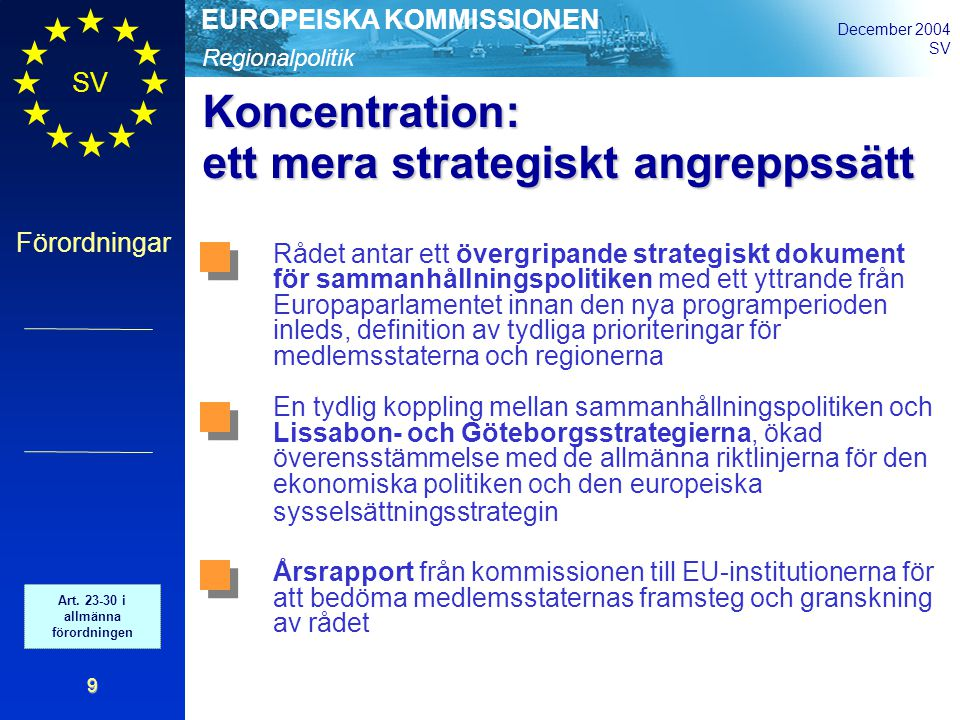 Regionalpolitik EUROPEISKA KOMMISSIONEN December 2004 SV Förordningar 9 Koncentration: ett mera strategiskt angreppssätt Rådet antar ett övergripande strategiskt dokument för sammanhållningspolitiken med ett yttrande från Europaparlamentet innan den nya programperioden inleds, definition av tydliga prioriteringar för medlemsstaterna och regionerna En tydlig koppling mellan sammanhållningspolitiken och Lissabon- och Göteborgsstrategierna, ökad överensstämmelse med de allmänna riktlinjerna för den ekonomiska politiken och den europeiska sysselsättningsstrategin Årsrapport från kommissionen till EU-institutionerna för att bedöma medlemsstaternas framsteg och granskning av rådet Art.