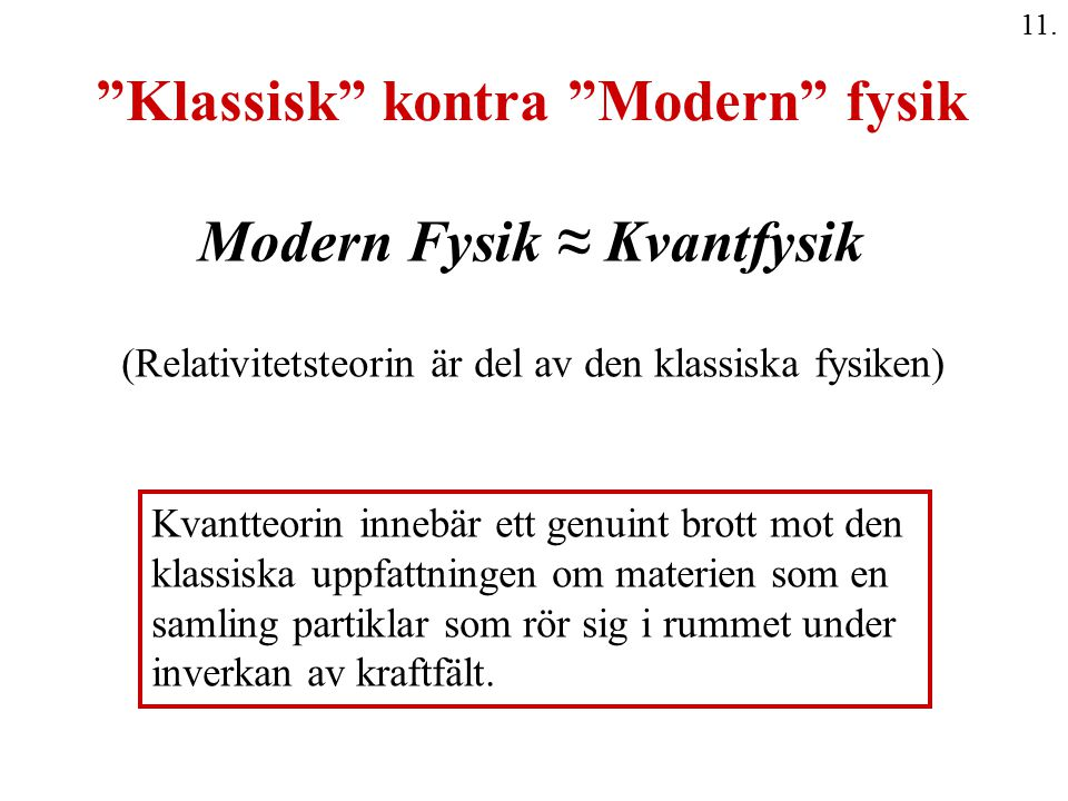 """11. """"Klassisk"""" kontra """"Modern"""" fysik Modern Fysik ≈ Kvantfysik (Relativitetsteorin är del av den klassiska fysiken) Kvantteorin innebär ett genuint br"""