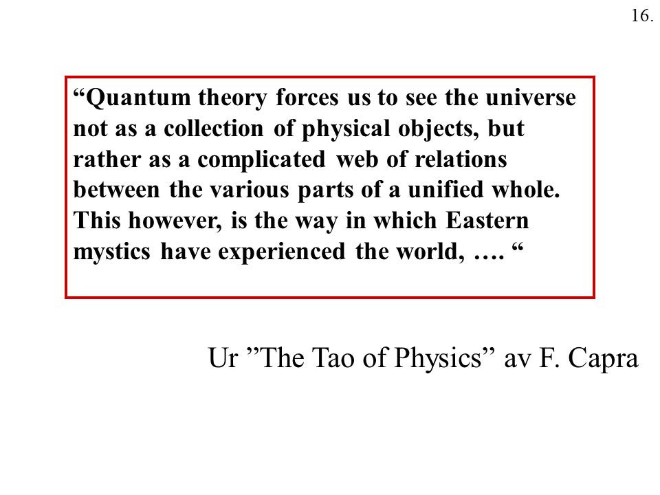 "16. Ur ""The Tao of Physics"" av F. Capra ""Quantum theory forces us to see the universe not as a collection of physical objects, but rather as a complic"