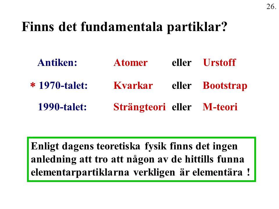 26. Finns det fundamentala partiklar? Antiken: Atomer eller Urstoff  1970-talet: Kvarkar eller Bootstrap 1990-talet: Strängteori eller M-teori Enligt