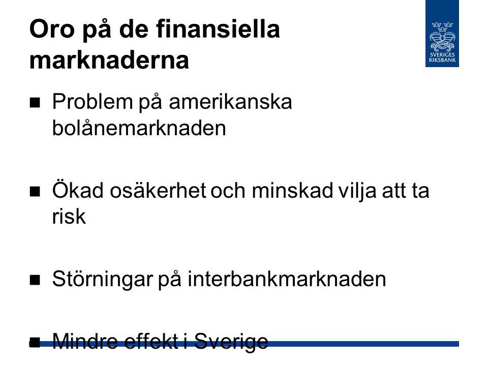 Oro på de finansiella marknaderna Problem på amerikanska bolånemarknaden Ökad osäkerhet och minskad vilja att ta risk Störningar på interbankmarknaden Mindre effekt i Sverige