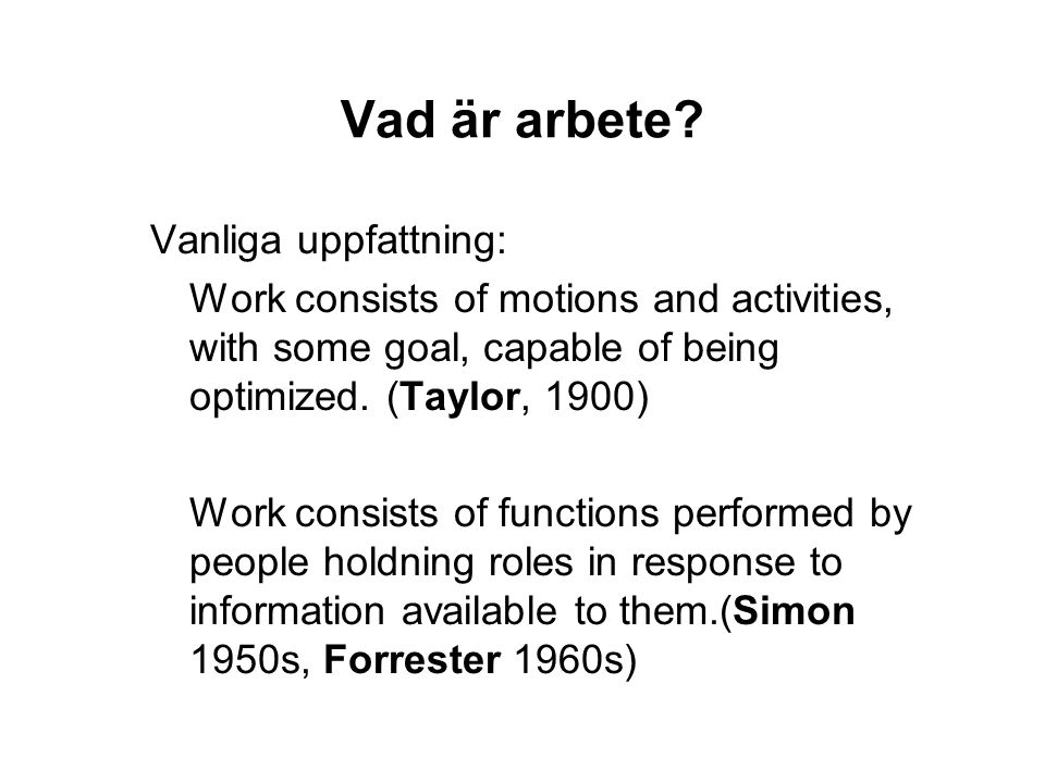 Vad är arbete? Vanliga uppfattning: Work consists of motions and activities, with some goal, capable of being optimized. (Taylor, 1900) Work consists
