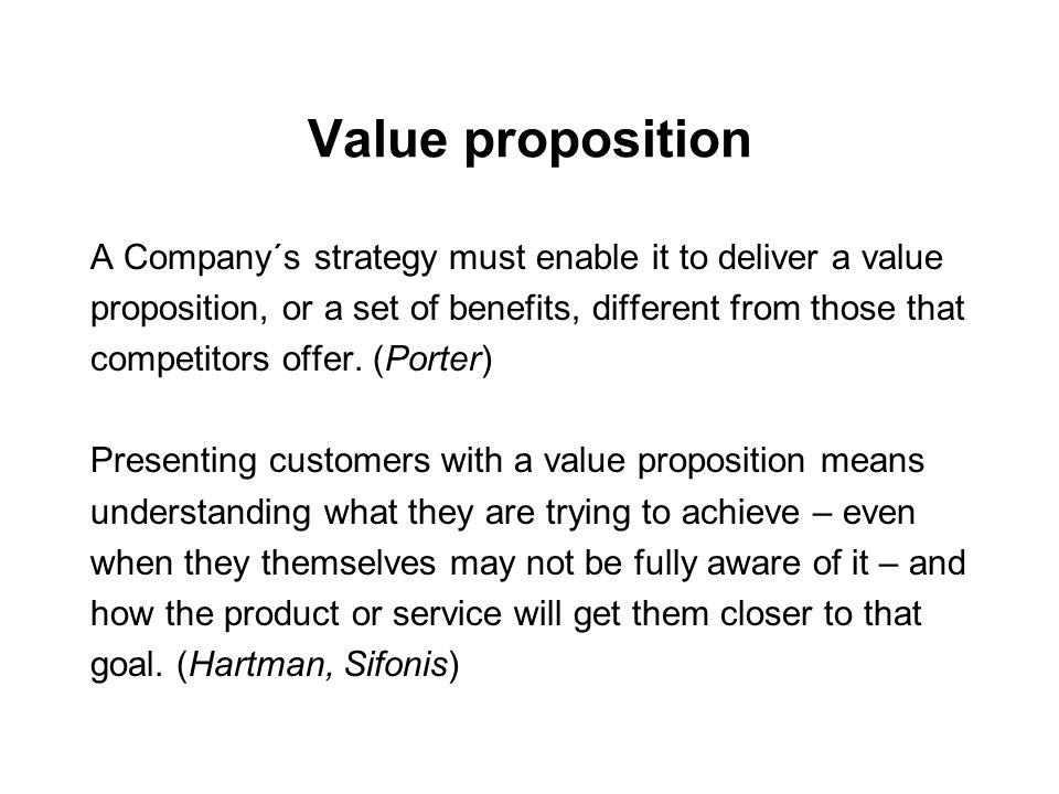 Value proposition A Company´s strategy must enable it to deliver a value proposition, or a set of benefits, different from those that competitors offe