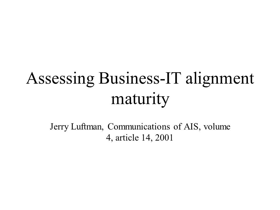 Assessing Business-IT alignment maturity Jerry Luftman, Communications of AIS, volume 4, article 14, 2001