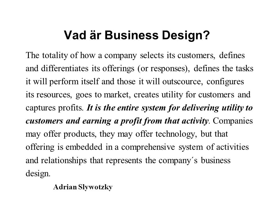 Vad är Business Design? The totality of how a company selects its customers, defines and differentiates its offerings (or responses), defines the task