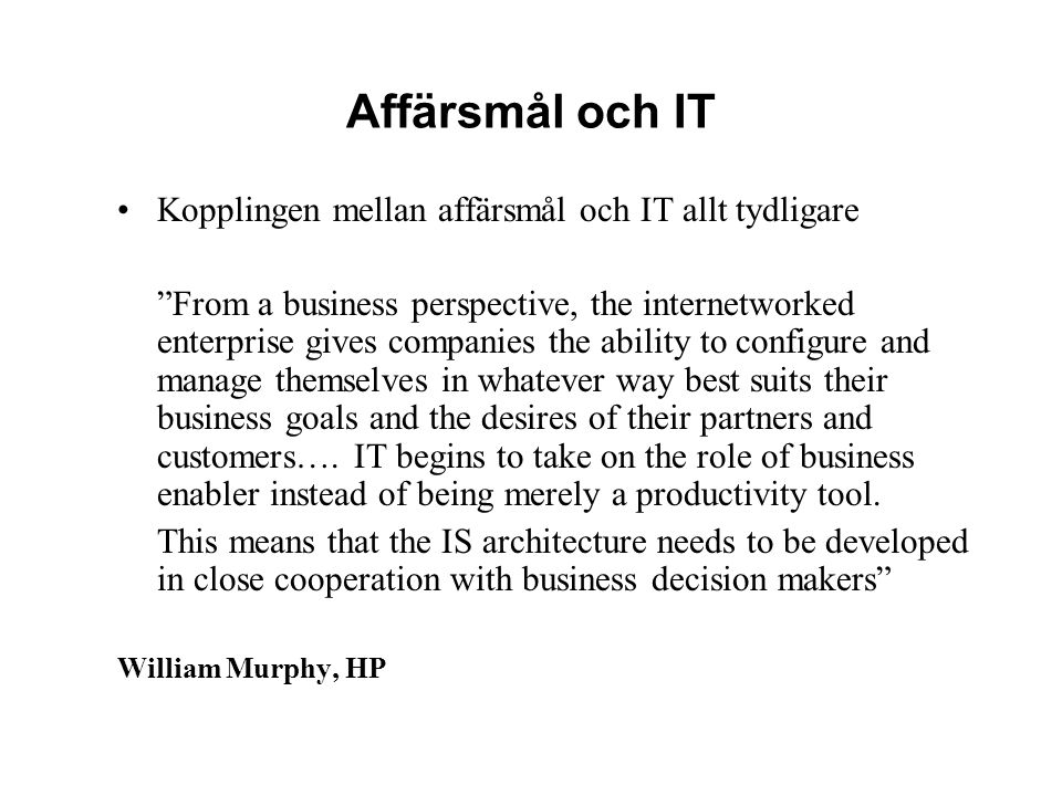 Affärsmål och IT Kopplingen mellan affärsmål och IT allt tydligare From a business perspective, the internetworked enterprise gives companies the ability to configure and manage themselves in whatever way best suits their business goals and the desires of their partners and customers….