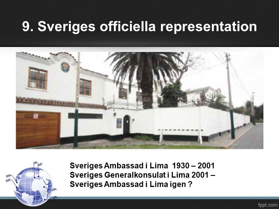 9. Sveriges officiella representation Sveriges Ambassad i Lima 1930 – 2001 Sveriges Generalkonsulat i Lima 2001 – Sveriges Ambassad i Lima igen ?