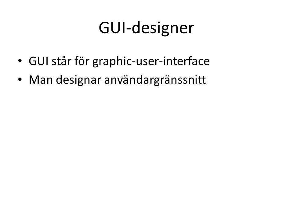 GUI-designer GUI står för graphic-user-interface Man designar användargränssnitt