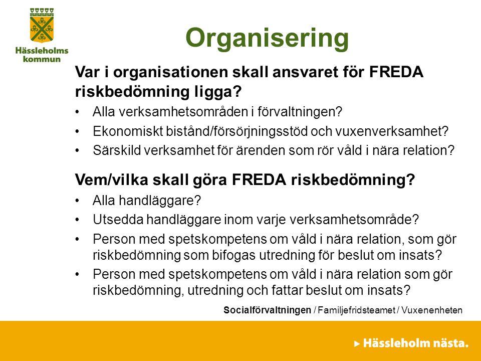 Organisering Var i organisationen skall ansvaret för FREDA riskbedömning ligga? Alla verksamhetsområden i förvaltningen? Ekonomiskt bistånd/försörjnin