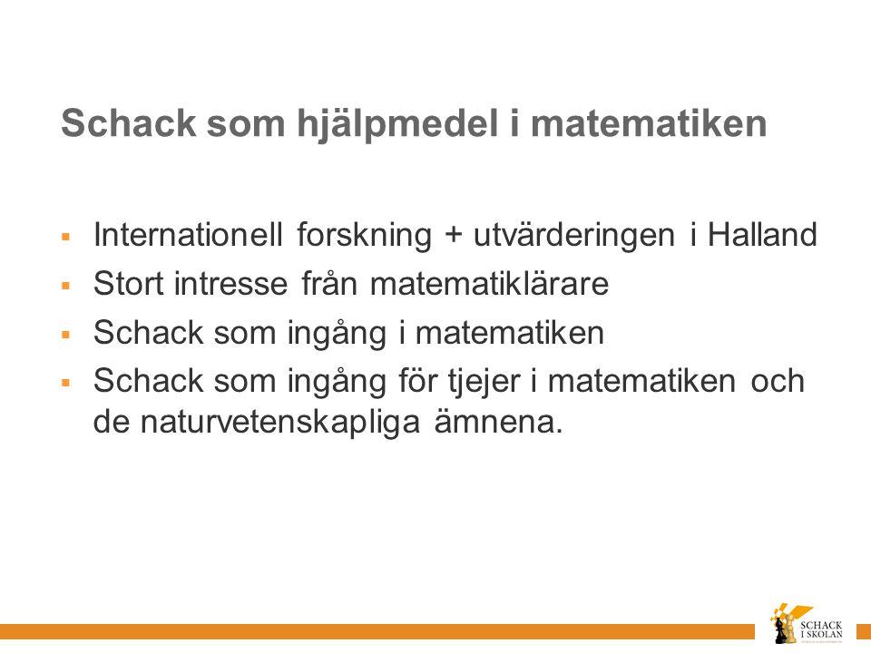 Schack som hjälpmedel i matematiken  Internationell forskning + utvärderingen i Halland  Stort intresse från matematiklärare  Schack som ingång i matematiken  Schack som ingång för tjejer i matematiken och de naturvetenskapliga ämnena.