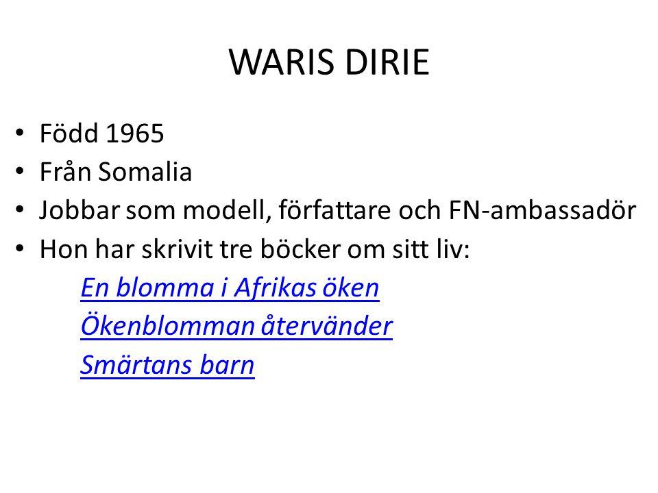 WARIS DIRIE Född 1965 Från Somalia Jobbar som modell, författare och FN-ambassadör Hon har skrivit tre böcker om sitt liv: En blomma i Afrikas öken Ök