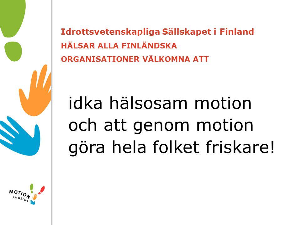 10/01/2008 Idrottsvetenskapliga Sällskapet i Finland HÄLSAR ALLA FINLÄNDSKA ORGANISATIONER VÄLKOMNA ATT idka hälsosam motion och att genom motion göra hela folket friskare!
