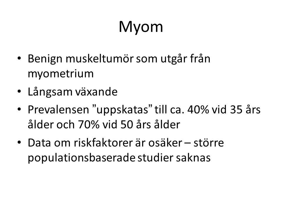 """Myom Benign muskeltumör som utgår från myometrium Långsam växande Prevalensen """"uppskatas"""" till ca. 40% vid 35 års ålder och 70% vid 50 års ålder Data"""