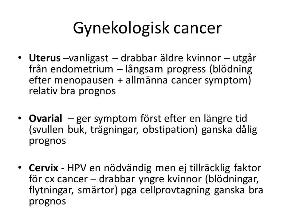 Gynekologisk cancer Uterus –vanligast – drabbar äldre kvinnor – utgår från endometrium – långsam progress (blödning efter menopausen + allmänna cancer