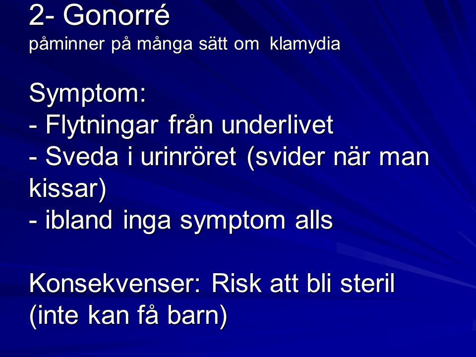 2- Gonorré påminner på många sätt om klamydia Symptom: - Flytningar från underlivet - Sveda i urinröret (svider när man kissar) - ibland inga symptom