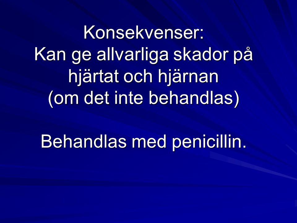 Konsekvenser: Kan ge allvarliga skador på hjärtat och hjärnan (om det inte behandlas) Behandlas med penicillin.