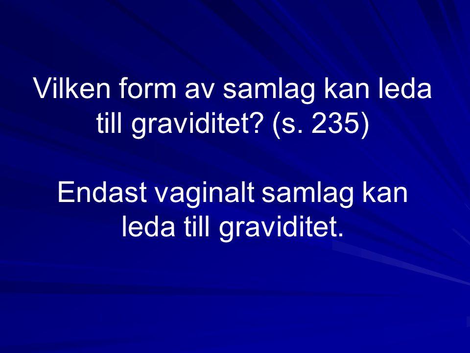 Vilken form av samlag kan leda till graviditet? (s. 235) Endast vaginalt samlag kan leda till graviditet.