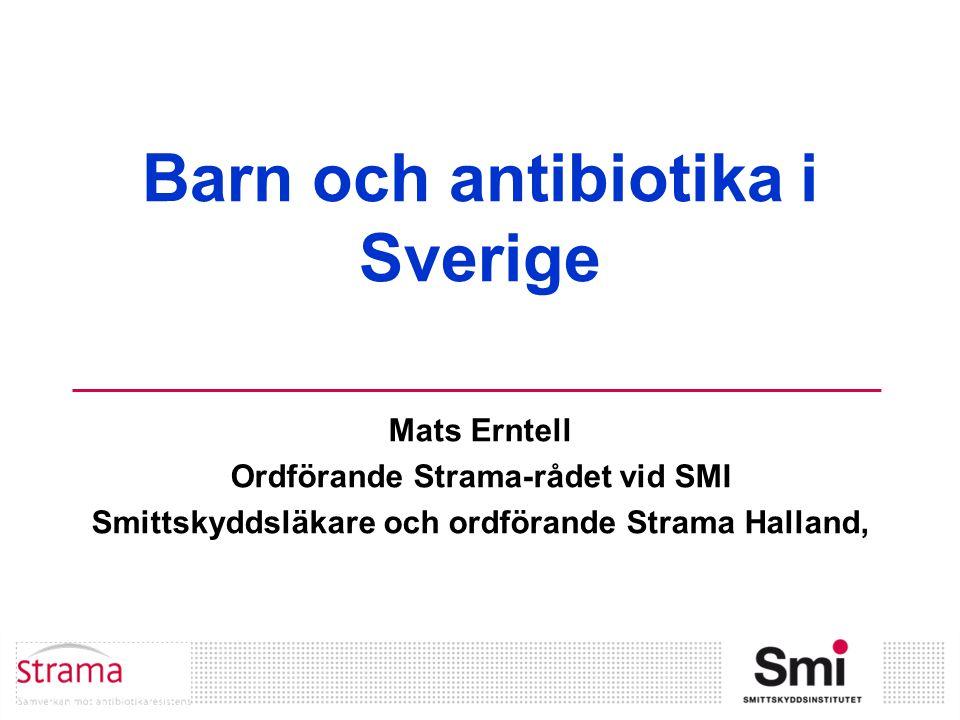 Barn och antibiotika i Sverige Mats Erntell Ordförande Strama-rådet vid SMI Smittskyddsläkare och ordförande Strama Halland,