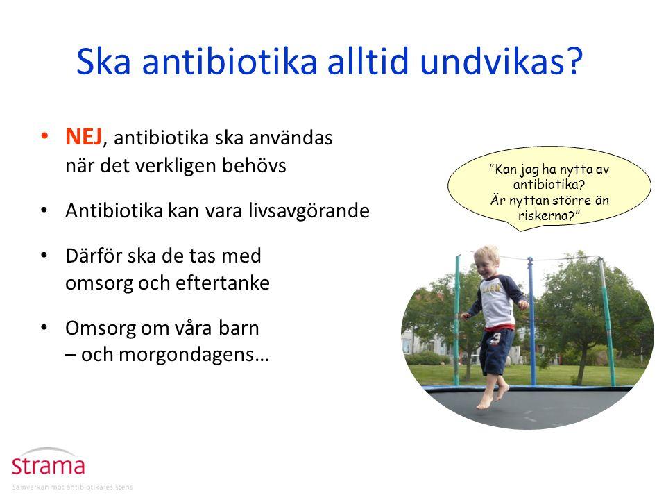 Ska antibiotika alltid undvikas? NEJ, antibiotika ska användas när det verkligen behövs Antibiotika kan vara livsavgörande Därför ska de tas med omsor