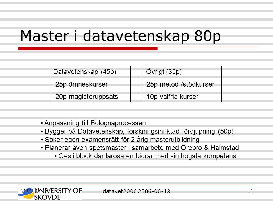 2006-06-13 datavet2006 2006-06-13 7 Master i datavetenskap 80p Datavetenskap (45p) -25p ämneskurser -20p magisteruppsats Övrigt (35p) -25p metod-/stödkurser -10p valfria kurser Anpassning till Bolognaprocessen Bygger på Datavetenskap, forskningsinriktad fördjupning (50p) Söker egen examensrätt för 2-årig masterutbildning Planerar även spetsmaster i samarbete med Örebro & Halmstad Ges i block där lärosäten bidrar med sin högsta kompetens
