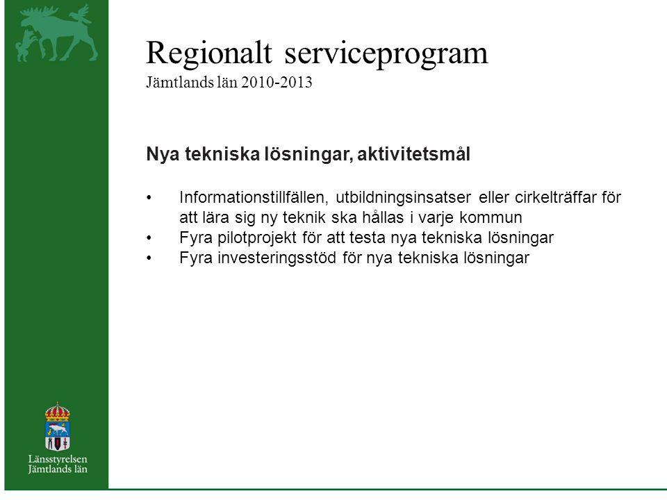 Regionalt serviceprogram Jämtlands län 2010-2013 Nya tekniska lösningar, aktivitetsmål Informationstillfällen, utbildningsinsatser eller cirkelträffar för att lära sig ny teknik ska hållas i varje kommun Fyra pilotprojekt för att testa nya tekniska lösningar Fyra investeringsstöd för nya tekniska lösningar