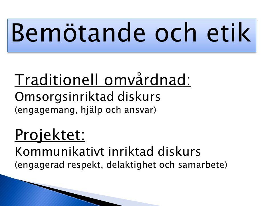 Bemötande och etik Traditionell omvårdnad: Omsorgsinriktad diskurs (engagemang, hjälp och ansvar) Projektet: Kommunikativt inriktad diskurs (engagerad