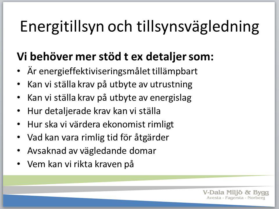 Energitillsyn och tillsynsvägledning Vi behöver mer stöd t ex detaljer som: Är energieffektiviseringsmålet tillämpbart Kan vi ställa krav på utbyte av
