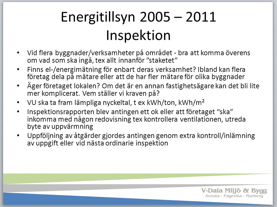 Energitillsyn 2005 – 2011 Exempel på brister vi såg Dålig styrning av värme-, ventilations- och kylsystem för lokaler Ingen kontroll om ventilationen är anpassad efter behovet Ingen värmeåtervinning på frånluften Inte funderat på frikyla eller nattkyla under sommaren Ingen rutin för läcksökning av tryckluft, ej funderat på alternativ (5 – 10 % är nyttigt arbete resten är värme) För mycket belysning, dåliga armaturer eller felaktigt placerade, belysningen tänd när lokalen är tom För varmt i lokaler där personal endast vistas korta stunder Ingen kontroll på om pumpar/fläktar är rätt dimensionerade (en för stor pump och strypt flöde ökar energianvändningen) = fullgas + broms Maskiner/motorer är inte varvtalsstyrda Dålig kunskap om möjligheter till utbyte av energislag Fortsätter elda olja för att man tror att det är så mycket problem med pellets