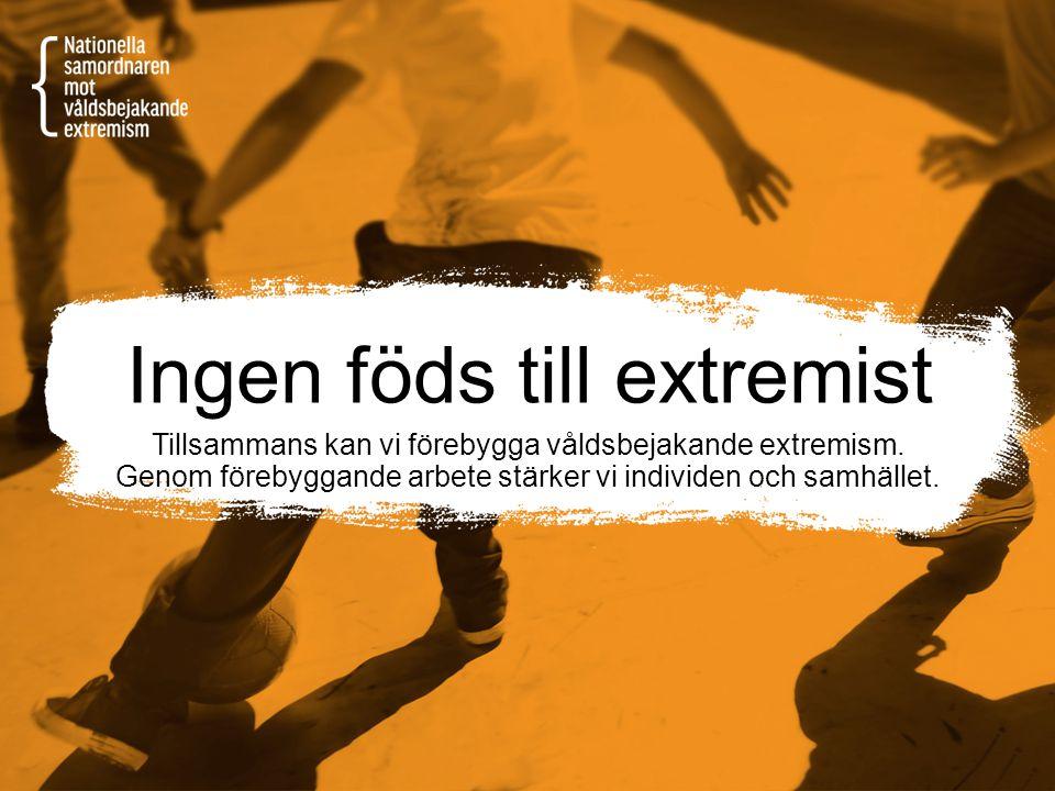 Ingen föds till extremist Tillsammans kan vi förebygga våldsbejakande extremism. Genom förebyggande arbete stärker vi individen och samhället.