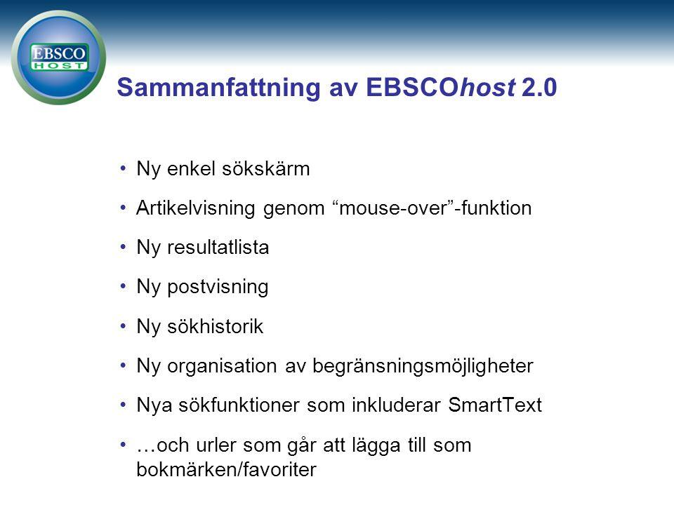 Sammanfattning av EBSCOhost 2.0 Ny enkel sökskärm Artikelvisning genom mouse-over -funktion Ny resultatlista Ny postvisning Ny sökhistorik Ny organisation av begränsningsmöjligheter Nya sökfunktioner som inkluderar SmartText …och urler som går att lägga till som bokmärken/favoriter