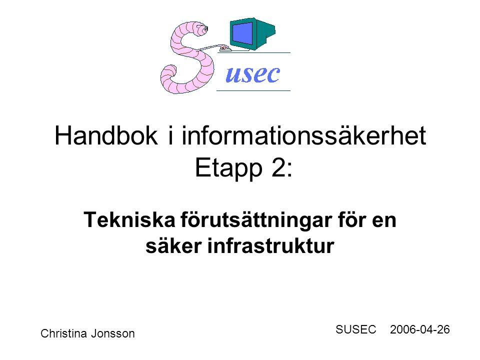 Handbok i informationssäkerhet Etapp 2: Tekniska förutsättningar för en säker infrastruktur Christina Jonsson SUSEC 2006-04-26