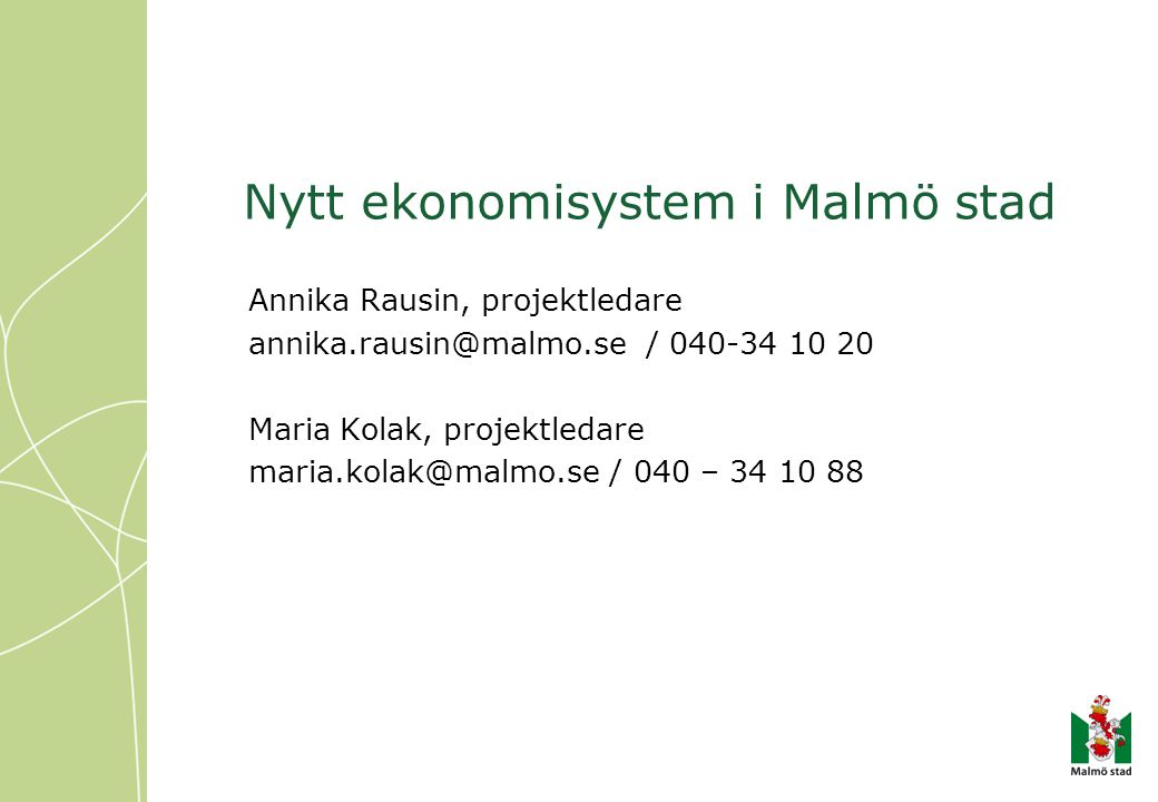 Nytt ekonomisystem i Malmö stad Annika Rausin, projektledare annika.rausin@malmo.se / 040-34 10 20 Maria Kolak, projektledare maria.kolak@malmo.se / 0