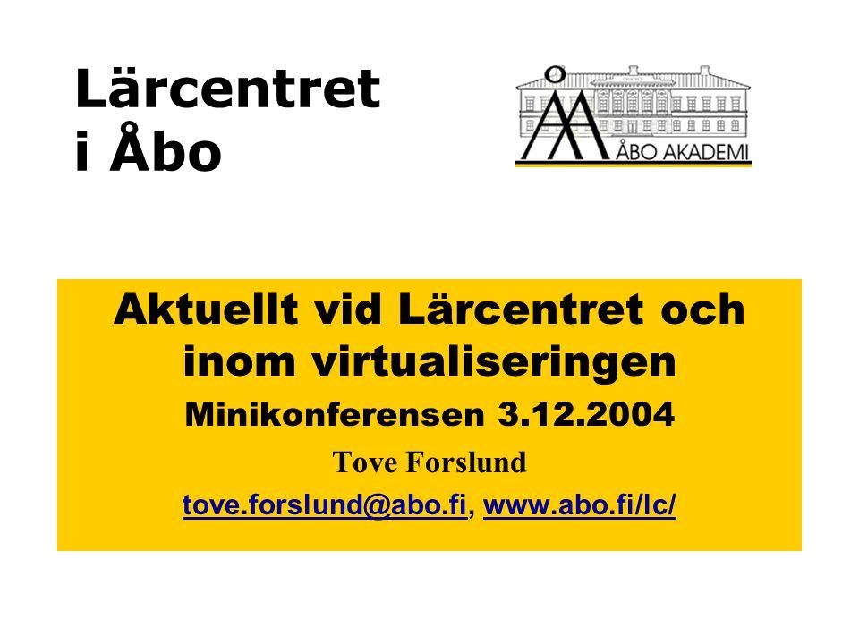 Lärcentret i Åbo Aktuellt vid Lärcentret och inom virtualiseringen Minikonferensen 3.12.2004 Tove Forslund tove.forslund@abo.fitove.forslund@abo.fi, www.abo.fi/lc/www.abo.fi/lc/