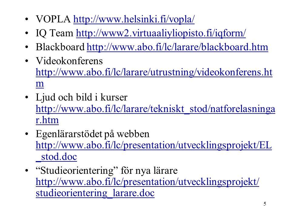 5 VOPLA http://www.helsinki.fi/vopla/http://www.helsinki.fi/vopla/ IQ Team http://www2.virtuaaliyliopisto.fi/iqform/http://www2.virtuaaliyliopisto.fi/iqform/ Blackboard http://www.abo.fi/lc/larare/blackboard.htmhttp://www.abo.fi/lc/larare/blackboard.htm Videokonferens http://www.abo.fi/lc/larare/utrustning/videokonferens.ht m http://www.abo.fi/lc/larare/utrustning/videokonferens.ht m Ljud och bild i kurser http://www.abo.fi/lc/larare/tekniskt_stod/natforelasninga r.htm http://www.abo.fi/lc/larare/tekniskt_stod/natforelasninga r.htm Egenlärarstödet på webben http://www.abo.fi/lc/presentation/utvecklingsprojekt/EL _stod.doc http://www.abo.fi/lc/presentation/utvecklingsprojekt/EL _stod.doc Studieorientering för nya lärare http://www.abo.fi/lc/presentation/utvecklingsprojekt/ studieorientering_larare.doc http://www.abo.fi/lc/presentation/utvecklingsprojekt/ studieorientering_larare.doc