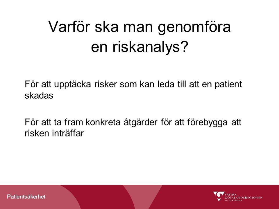 Patientsäkerhet Varför ska man genomföra en riskanalys? För att upptäcka risker som kan leda till att en patient skadas För att ta fram konkreta åtgär