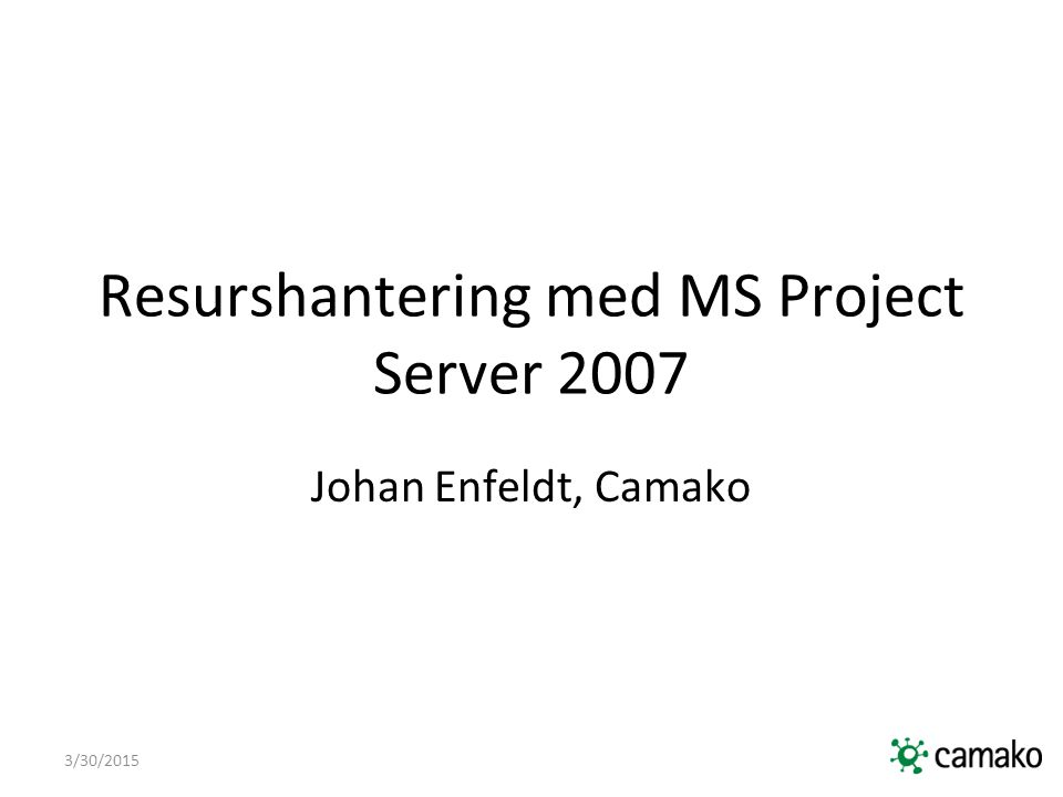 3/30/2015 Resurshantering med MS Project Server 2007 Johan Enfeldt, Camako