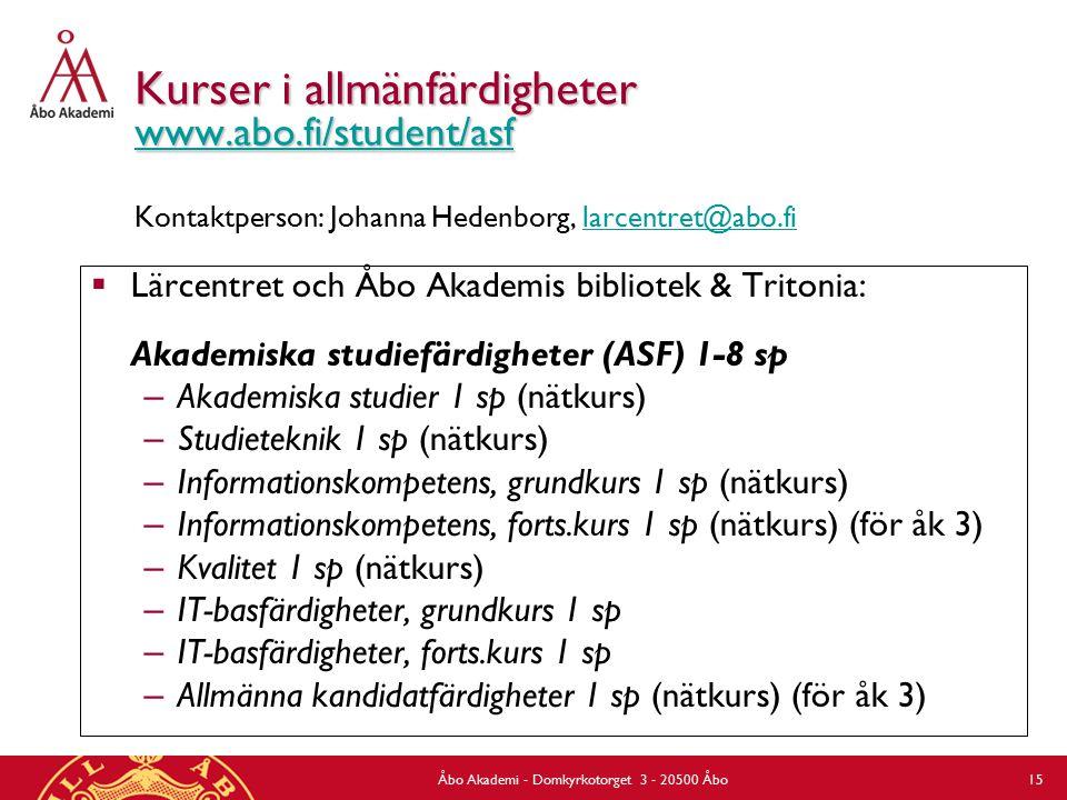 Åbo Akademi - Domkyrkotorget 3 - 20500 Åbo 15 Kurser i allmänfärdigheter www.abo.fi/student/asf Kurser i allmänfärdigheter www.abo.fi/student/asf Kontaktperson: Johanna Hedenborg, larcentret@abo.fi www.abo.fi/student/asf larcentret@abo.fi  Lärcentret och Åbo Akademis bibliotek & Tritonia: Akademiska studiefärdigheter (ASF) 1-8 sp – Akademiska studier 1 sp (nätkurs) – Studieteknik 1 sp (nätkurs) – Informationskompetens, grundkurs 1 sp (nätkurs) – Informationskompetens, forts.kurs 1 sp (nätkurs) (för åk 3) – Kvalitet 1 sp (nätkurs) – IT-basfärdigheter, grundkurs 1 sp – IT-basfärdigheter, forts.kurs 1 sp – Allmänna kandidatfärdigheter 1 sp (nätkurs) (för åk 3)