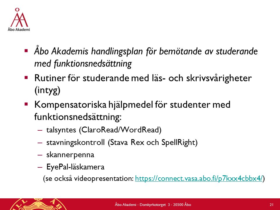  Åbo Akademis handlingsplan för bemötande av studerande med funktionsnedsättning  Rutiner för studerande med läs- och skrivsvårigheter (intyg)  Kompensatoriska hjälpmedel för studenter med funktionsnedsättning: – talsyntes (ClaroRead/WordRead) – stavningskontroll (Stava Rex och SpellRight) – skannerpenna – EyePal-läskamera (se också videopresentation: https://connect.vasa.abo.fi/p7kxx4cbbx4/)https://connect.vasa.abo.fi/p7kxx4cbbx4/ Åbo Akademi - Domkyrkotorget 3 - 20500 Åbo 21