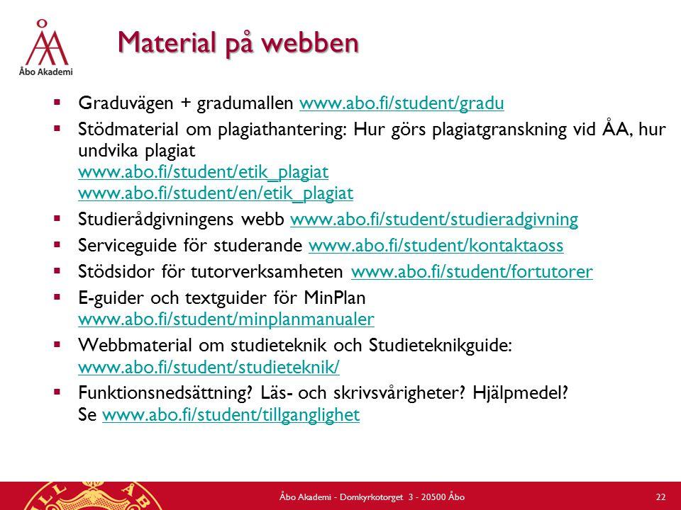 Åbo Akademi - Domkyrkotorget 3 - 20500 Åbo 22 Material på webben  Graduvägen + gradumallen www.abo.fi/student/graduwww.abo.fi/student/gradu  Stödmaterial om plagiathantering: Hur görs plagiatgranskning vid ÅA, hur undvika plagiat www.abo.fi/student/etik_plagiat www.abo.fi/student/en/etik_plagiat www.abo.fi/student/etik_plagiat www.abo.fi/student/en/etik_plagiat  Studierådgivningens webb www.abo.fi/student/studieradgivningwww.abo.fi/student/studieradgivning  Serviceguide för studerande www.abo.fi/student/kontaktaosswww.abo.fi/student/kontaktaoss  Stödsidor för tutorverksamheten www.abo.fi/student/fortutorerwww.abo.fi/student/fortutorer  E-guider och textguider för MinPlan www.abo.fi/student/minplanmanualer www.abo.fi/student/minplanmanualer  Webbmaterial om studieteknik och Studieteknikguide: www.abo.fi/student/studieteknik/ www.abo.fi/student/studieteknik/  Funktionsnedsättning.