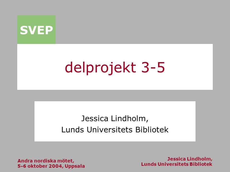 Andra nordiska mötet, 5-6 oktober 2004, Uppsala Jessica Lindholm, Lunds Universitets Bibliotek SVEP delprojekt 3-5 Jessica Lindholm, Lunds Universitets Bibliotek