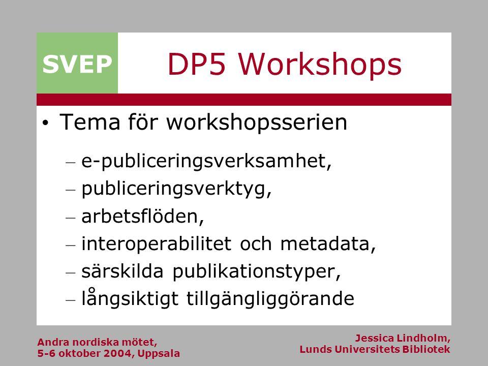Andra nordiska mötet, 5-6 oktober 2004, Uppsala Jessica Lindholm, Lunds Universitets Bibliotek SVEP DP5 Workshops Tema för workshopsserien – e-publiceringsverksamhet, – publiceringsverktyg, – arbetsflöden, – interoperabilitet och metadata, – särskilda publikationstyper, – långsiktigt tillgängliggörande