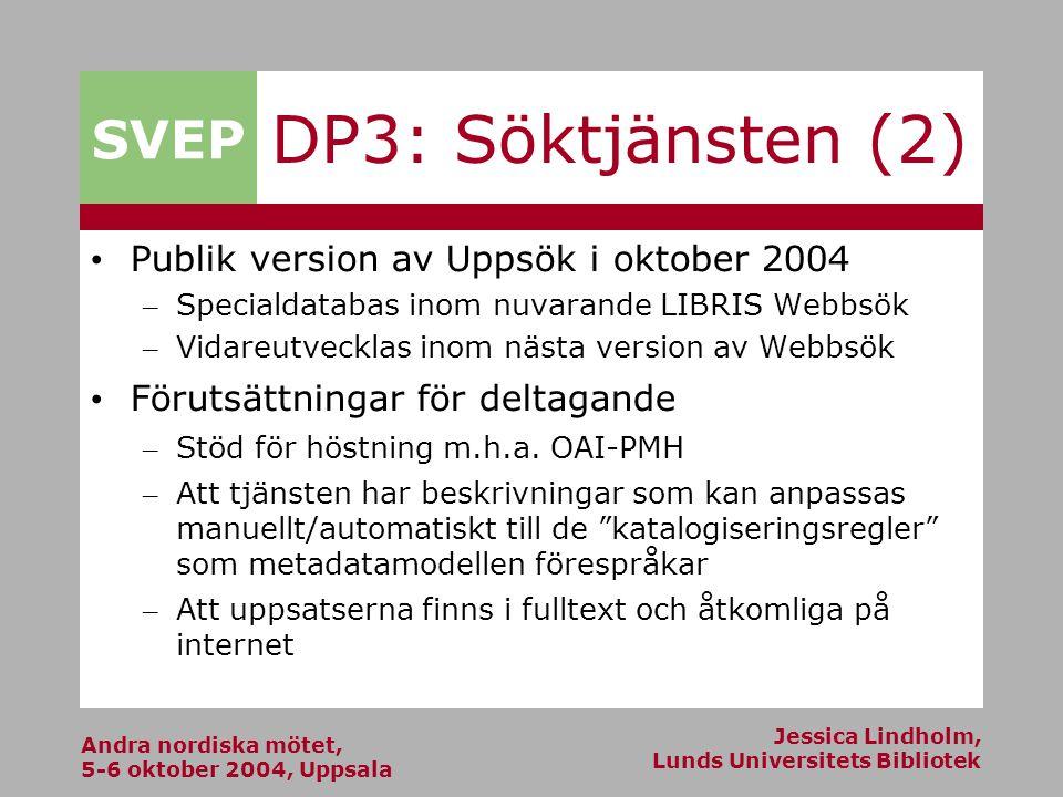 Andra nordiska mötet, 5-6 oktober 2004, Uppsala Jessica Lindholm, Lunds Universitets Bibliotek SVEP DP3: Söktjänsten (2) Publik version av Uppsök i oktober 2004 – Specialdatabas inom nuvarande LIBRIS Webbsök – Vidareutvecklas inom nästa version av Webbsök Förutsättningar för deltagande – Stöd för höstning m.h.a.