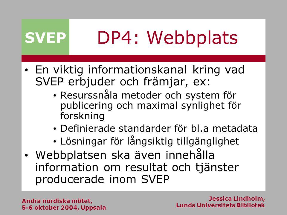 Andra nordiska mötet, 5-6 oktober 2004, Uppsala Jessica Lindholm, Lunds Universitets Bibliotek SVEP DP4: Webbplats En viktig informationskanal kring vad SVEP erbjuder och främjar, ex: Resurssnåla metoder och system för publicering och maximal synlighet för forskning Definierade standarder för bl.a metadata Lösningar för långsiktig tillgänglighet Webbplatsen ska även innehålla information om resultat och tjänster producerade inom SVEP