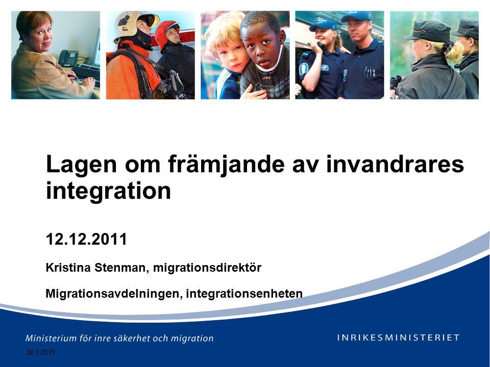 30.3.2015 Lagen om främjande av invandrares integration 12.12.2011 Kristina Stenman, migrationsdirektör Migrationsavdelningen, integrationsenheten