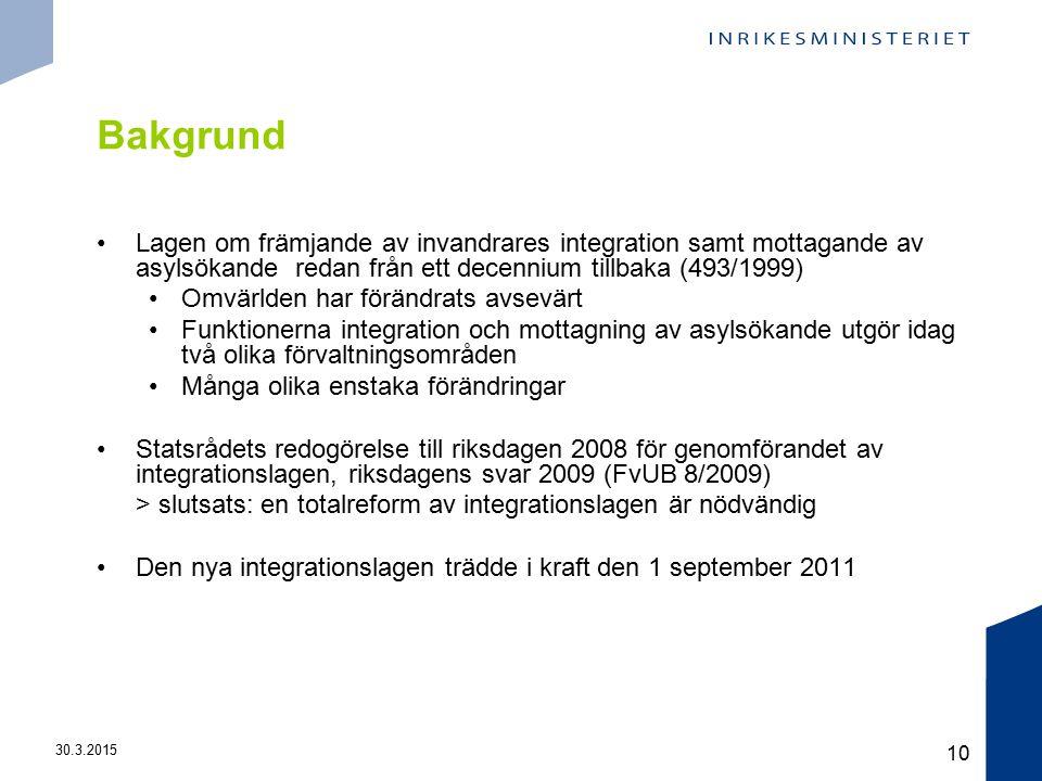 30.3.2015 10 Bakgrund Lagen om främjande av invandrares integration samt mottagande av asylsökande redan från ett decennium tillbaka (493/1999) Omvärlden har förändrats avsevärt Funktionerna integration och mottagning av asylsökande utgör idag två olika förvaltningsområden Många olika enstaka förändringar Statsrådets redogörelse till riksdagen 2008 för genomförandet av integrationslagen, riksdagens svar 2009 (FvUB 8/2009) > slutsats: en totalreform av integrationslagen är nödvändig Den nya integrationslagen trädde i kraft den 1 september 2011