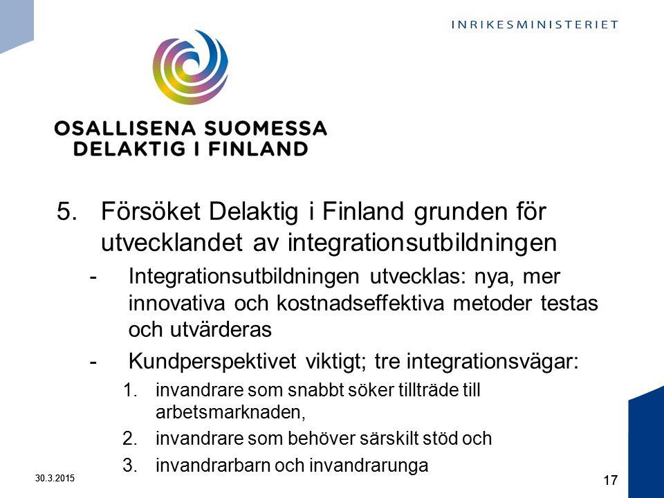 30.3.2015 17 30.3.2015 17 5.Försöket Delaktig i Finland grunden för utvecklandet av integrationsutbildningen -Integrationsutbildningen utvecklas: nya, mer innovativa och kostnadseffektiva metoder testas och utvärderas -Kundperspektivet viktigt; tre integrationsvägar: 1.invandrare som snabbt söker tillträde till arbetsmarknaden, 2.invandrare som behöver särskilt stöd och 3.invandrarbarn och invandrarunga
