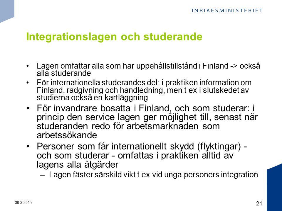 30.3.2015 21 Integrationslagen och studerande Lagen omfattar alla som har uppehållstillstånd i Finland -> också alla studerande För internationella studerandes del: i praktiken information om Finland, rådgivning och handledning, men t ex i slutskedet av studierna också en kartläggning För invandrare bosatta i Finland, och som studerar: i princip den service lagen ger möjlighet till, senast när studeranden redo för arbetsmarknaden som arbetssökande Personer som får internationellt skydd (flyktingar) - och som studerar - omfattas i praktiken alltid av lagens alla åtgärder –Lagen fäster särskild vikt t ex vid unga personers integration