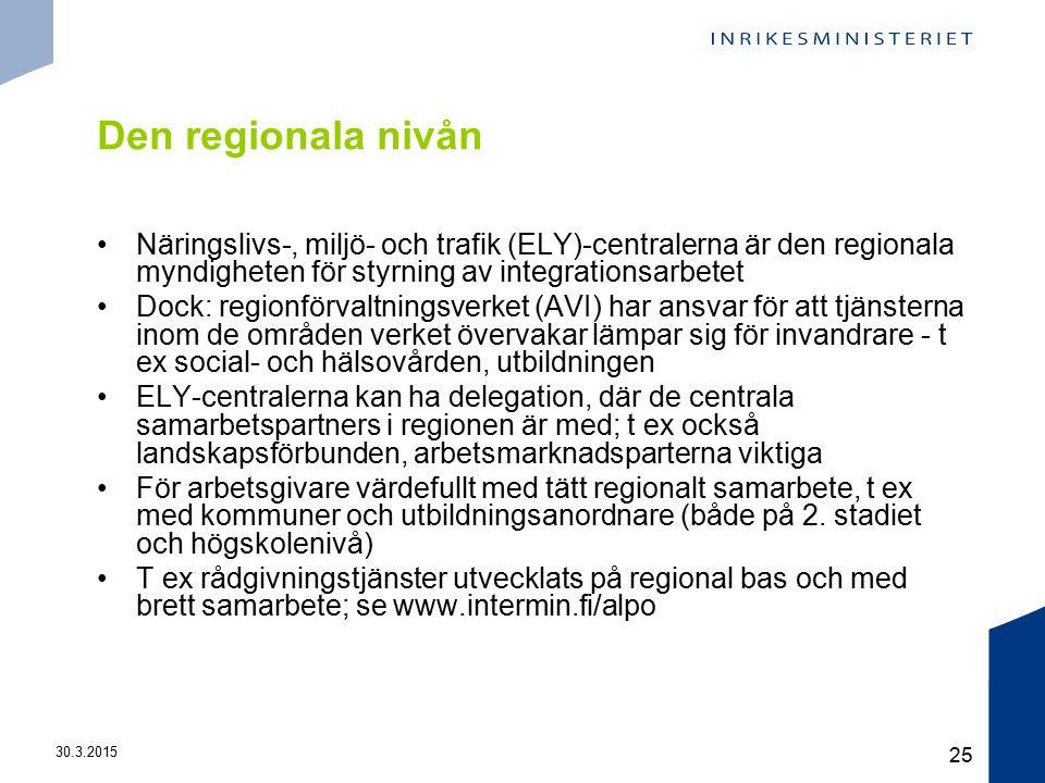 30.3.2015 25 Den regionala nivån Näringslivs-, miljö- och trafik (ELY)-centralerna är den regionala myndigheten för styrning av integrationsarbetet Dock: regionförvaltningsverket (AVI) har ansvar för att tjänsterna inom de områden verket övervakar lämpar sig för invandrare - t ex social- och hälsovården, utbildningen ELY-centralerna kan ha delegation, där de centrala samarbetspartners i regionen är med; t ex också landskapsförbunden, arbetsmarknadsparterna viktiga För arbetsgivare värdefullt med tätt regionalt samarbete, t ex med kommuner och utbildningsanordnare (både på 2.