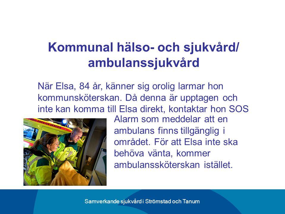 Samverkande sjukvård i Strömstad och Tanum Kommunal hälso- och sjukvård/ ambulanssjukvård När Elsa, 84 år, känner sig orolig larmar hon kommunskötersk
